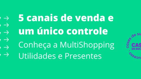 5 canais de venda e um único controle | Conheça a MultiShopping Utilidades e Presentes