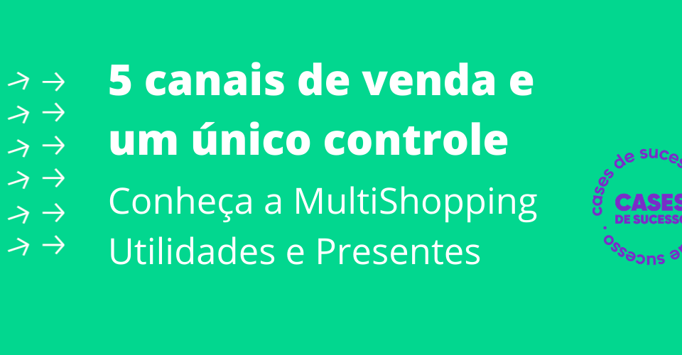 5 canais de venda e um único controle   Conheça a MultiShopping Utilidades e Presentes